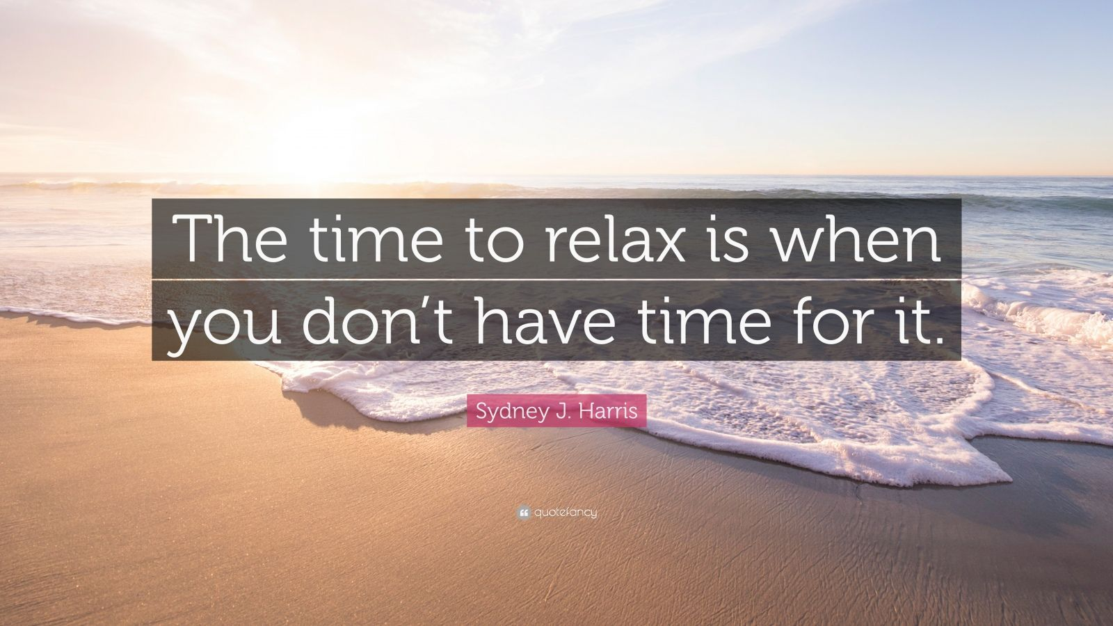 "Sydney J. Harris Quote: ""The time to relax is when you don't have time for it."""