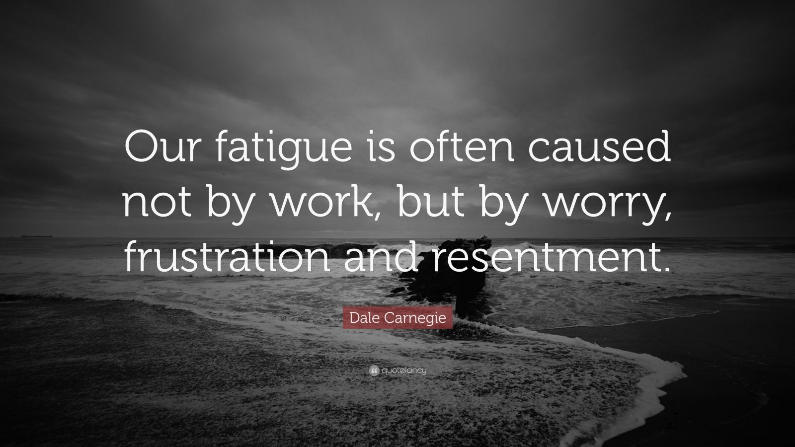 "Dale Carnegie Quote: ""Our fatigue is often caused not by work, but by worry, frustration and resentment."""