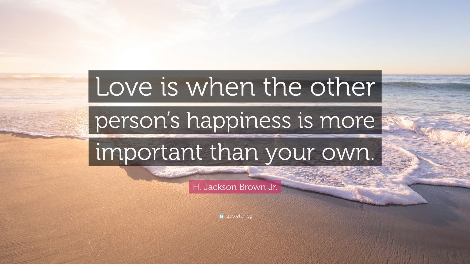 """H. Jackson Brown Jr. Quote: """"Love is when the other person's happiness is more important than your own."""""""
