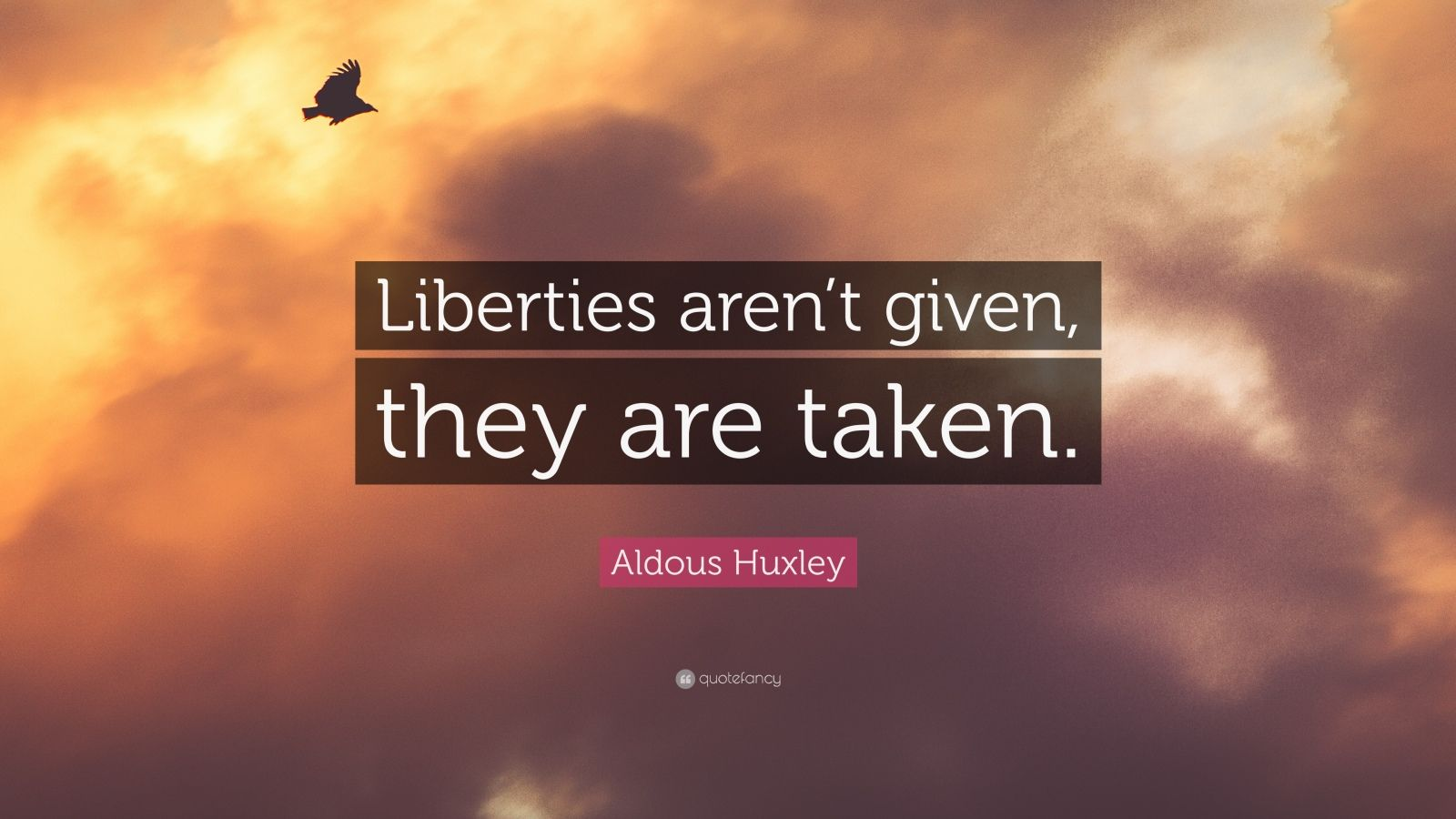 """Aldous Huxley Quote: """"Liberties aren't given, they are taken."""""""