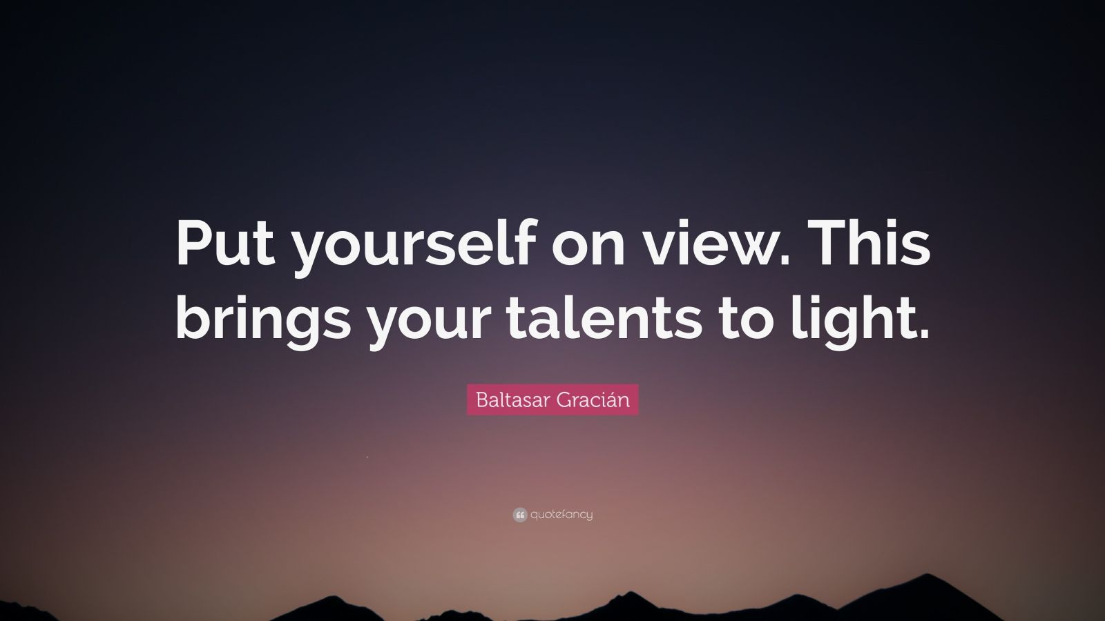 """Baltasar Gracián Quote: """"Put yourself on view. This brings your talents to light."""""""
