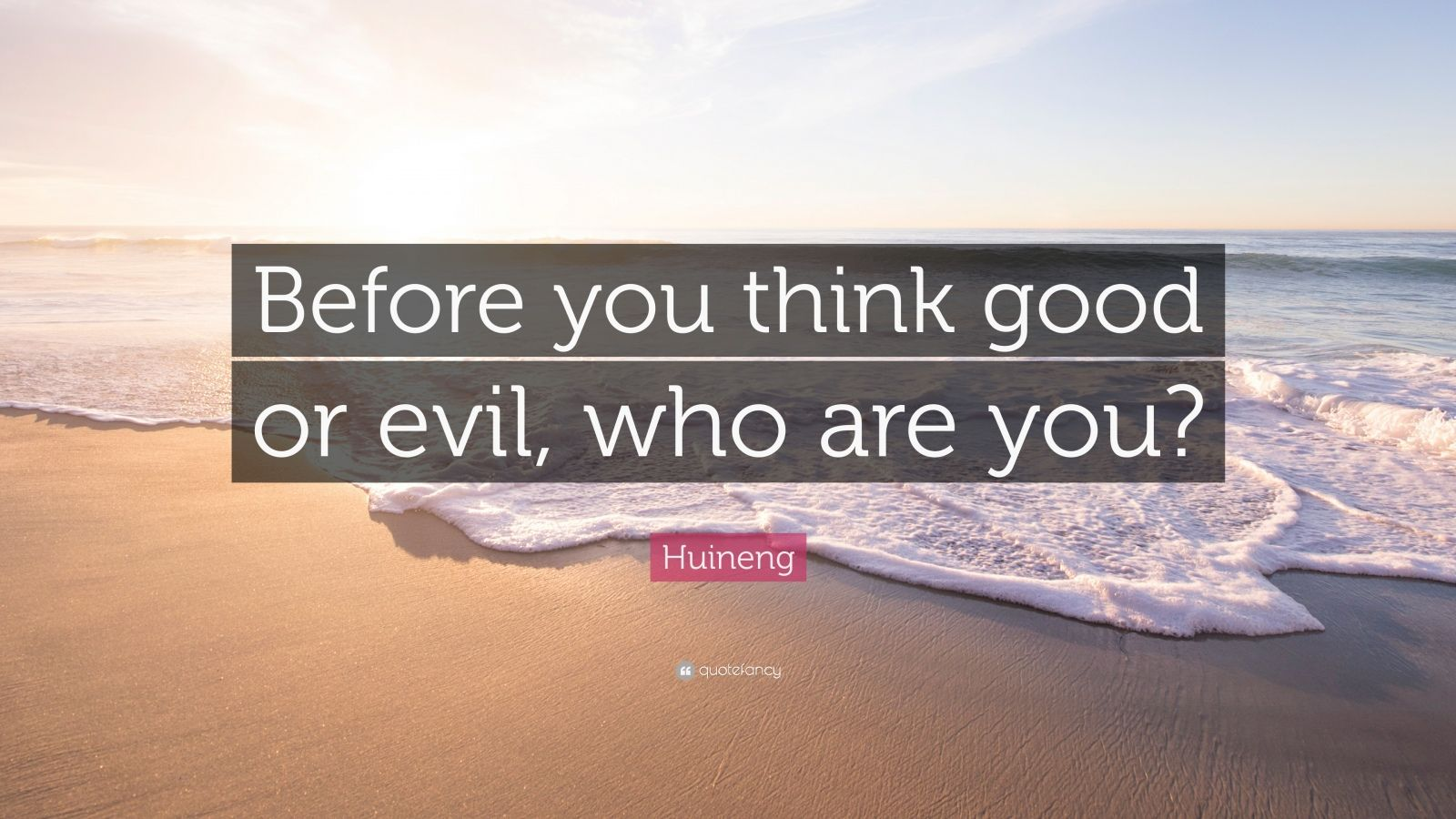 """Huineng Quote: """"Before you think good or evil, who are you?"""""""