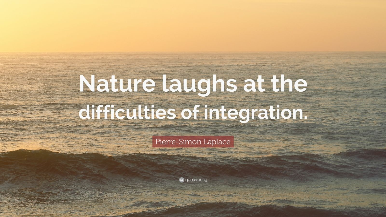 """Pierre-Simon Laplace Quote: """"Nature laughs at the difficulties of integration."""""""