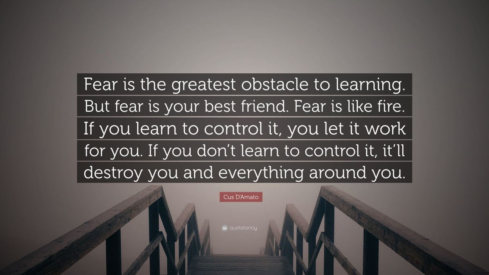 """Cus D'Amato Quote: """"Fear is the greatest obstacle to learning. But fear is your best friend. Fear is like fire. If you learn to control it, you let it work for you. If you don't learn to control it, it'll destroy you and everything around you."""""""