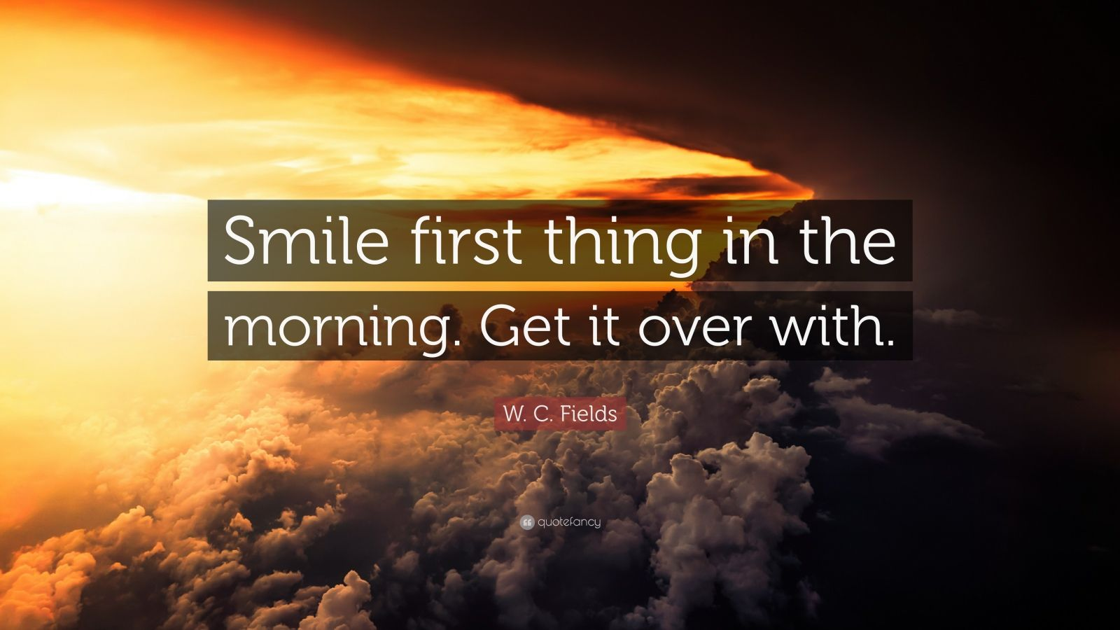 "W. C. Fields Quote: ""Smile first thing in the morning. Get it over with."""