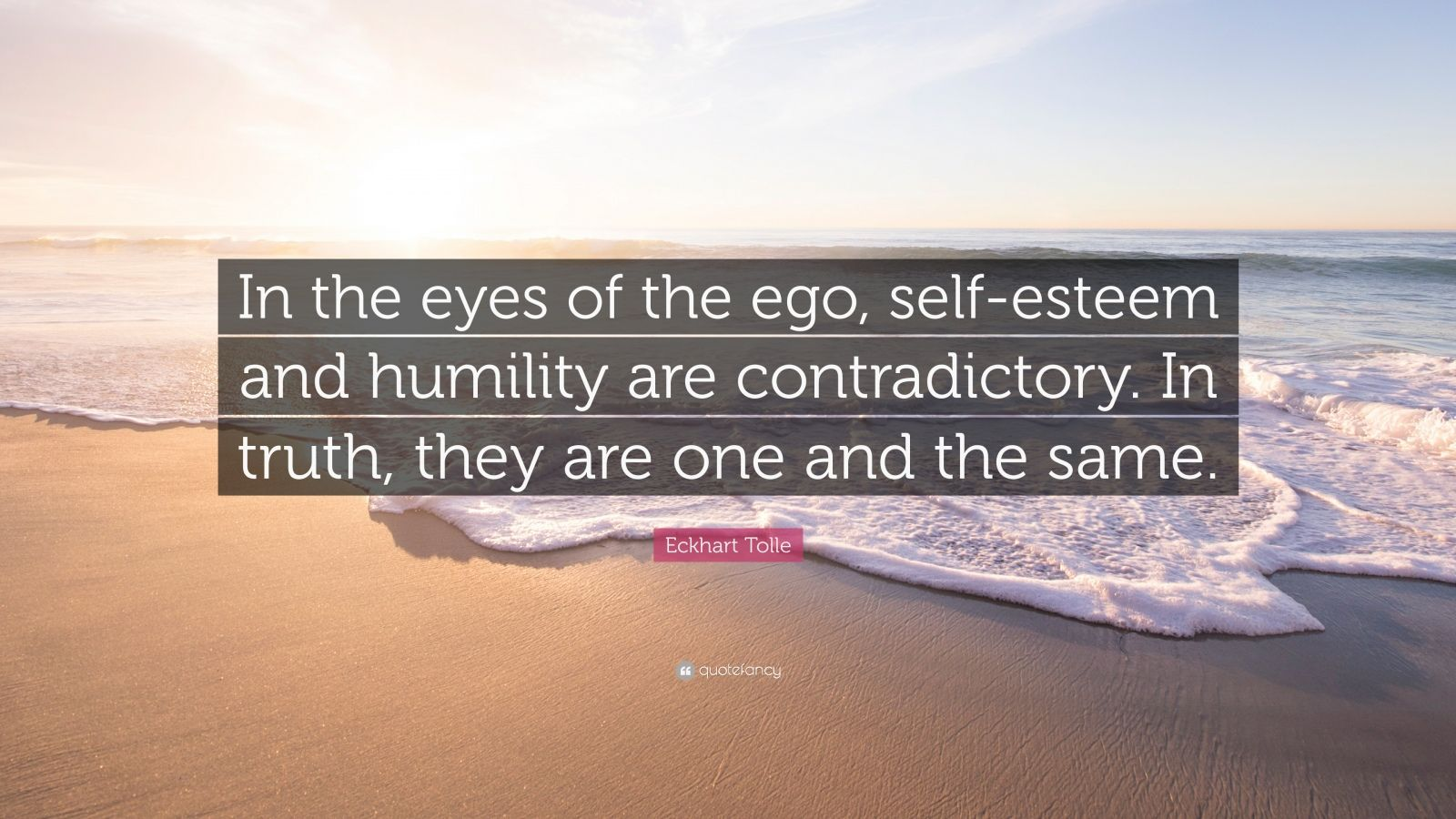 """Eckhart Tolle Quote: """"In the eyes of the ego, self-esteem and humility are contradictory. In truth, they are one and the same."""""""