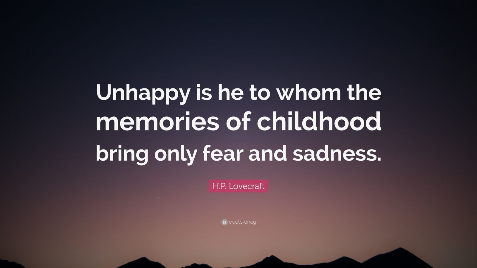 """H.P. Lovecraft Quote: """"Unhappy is he to whom the memories of childhood bring only fear and sadness."""""""