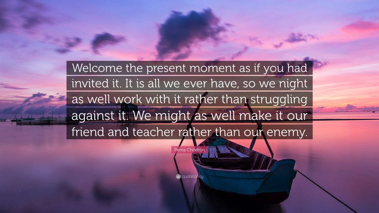 """Pema Chödrön Quote: """"Welcome the present moment as if you had invited it. It is all we ever have, so we night as well work with it rather than struggling against it. We might as well make it our friend and teacher rather than our enemy."""""""