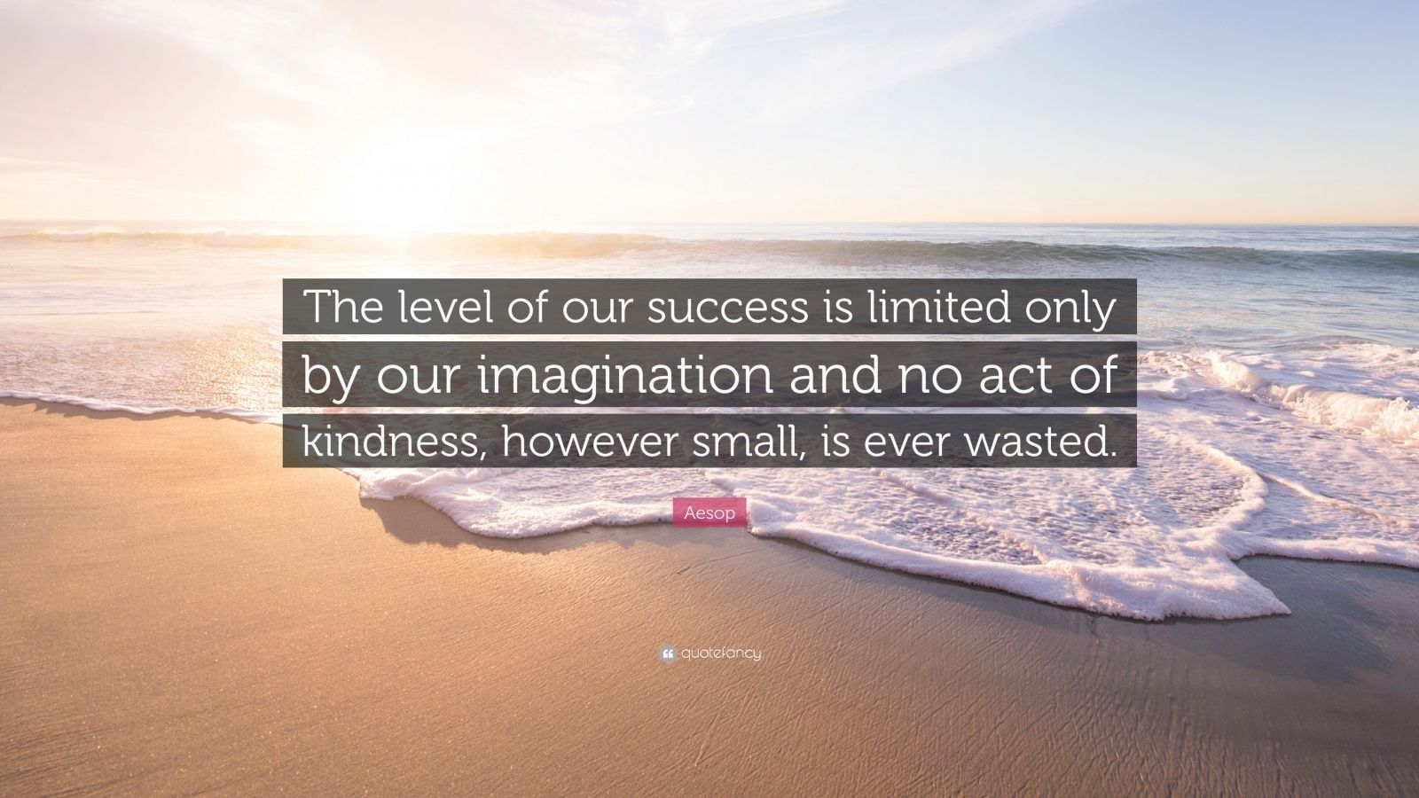 """Aesop Quote: """"The level of our success is limited only by our imagination and no act of kindness, however small, is ever wasted."""""""