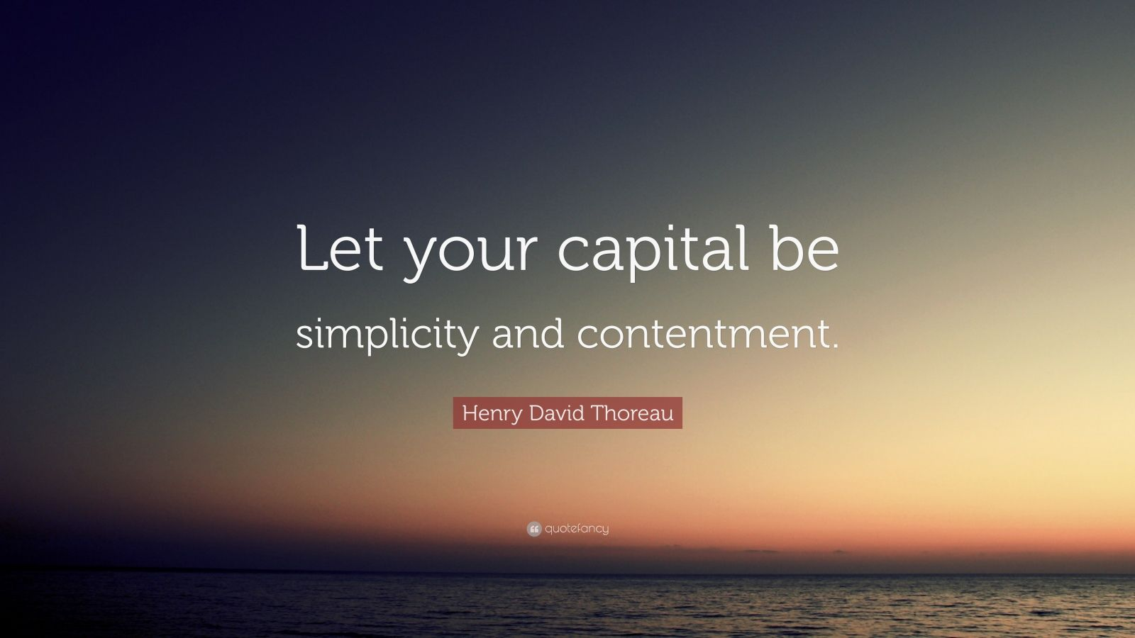 "Henry David Thoreau Quote: ""Let your capital be simplicity and contentment."""