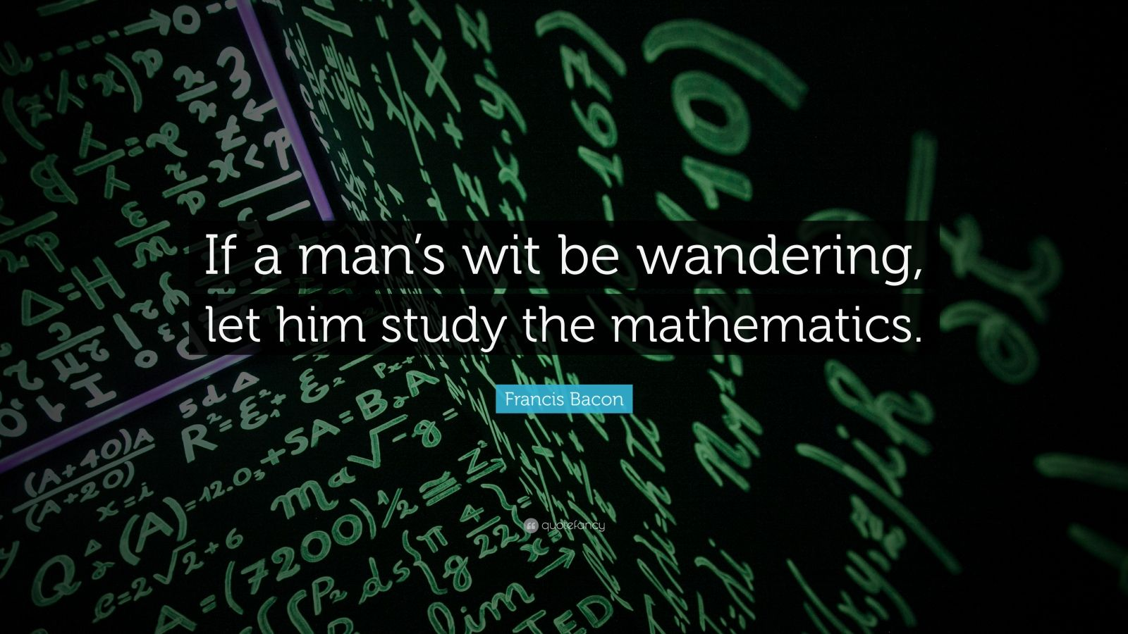 "Francis Bacon Quote: ""If a man's wit be wandering, let him study the mathematics."""
