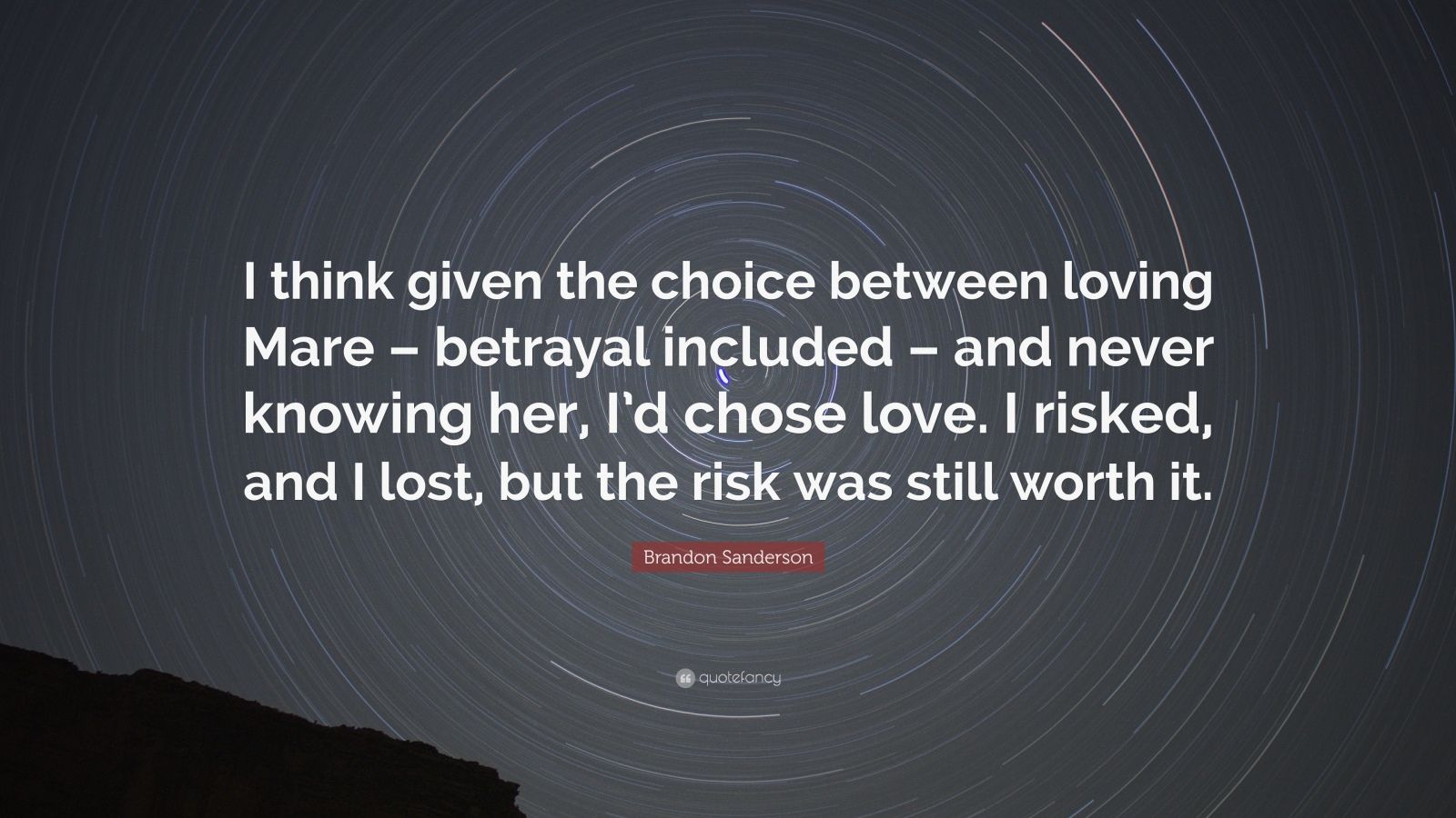 "Brandon Sanderson Quote: ""I think given the choice between loving Mare – betrayal included – and never knowing her, I'd chose love. I risked, and I lost, but the risk was still worth it."""