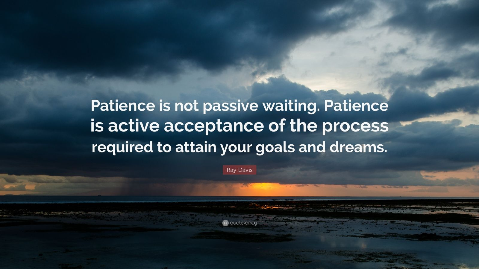 "Patience Quotes: ""Patience is not passive waiting. Patience is active acceptance of the process required to attain your goals and dreams."" — Ray Davis"
