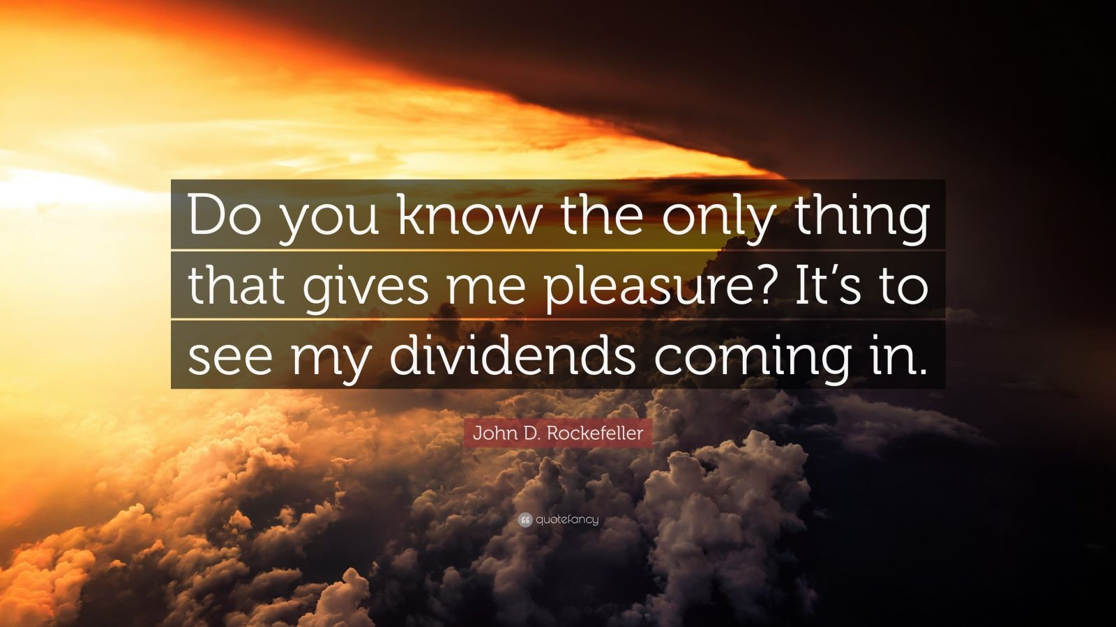 "John D. Rockefeller Quote: ""Do you know the only thing that gives me pleasure? It's to see my dividends coming in."""