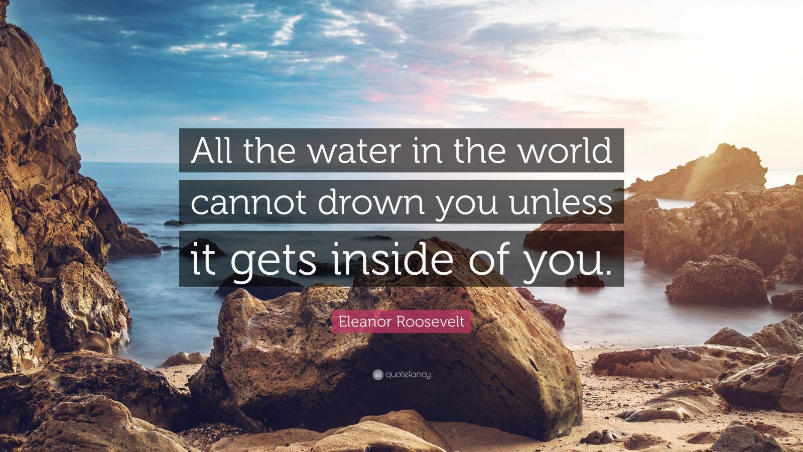"""Eleanor Roosevelt Quote: """"All the water in the world cannot drown you unless it gets inside of you."""""""