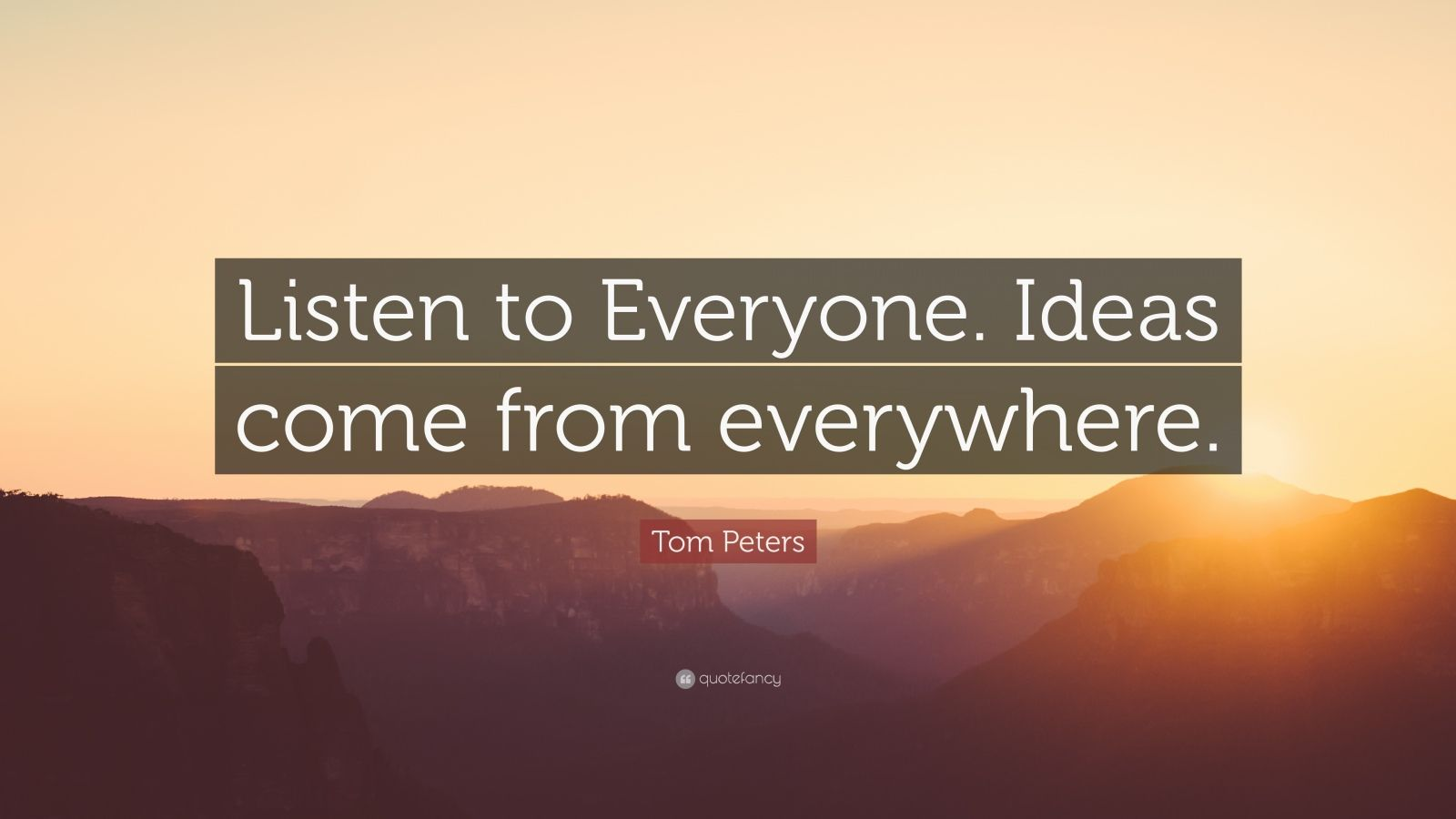 """Tom Peters Quote: """"Listen to Everyone. Ideas come from everywhere."""""""