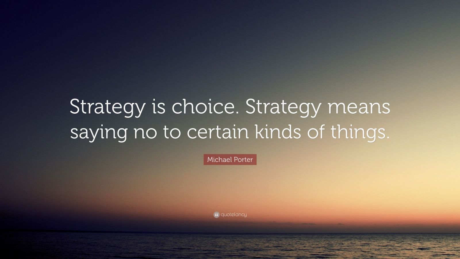 "Michael Porter Quote: ""Strategy is choice. Strategy means saying no to certain kinds of things."""