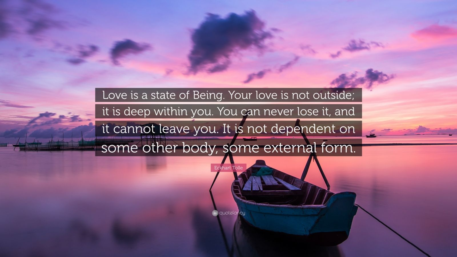 """Eckhart Tolle Quote: """"Love is a state of Being. Your love is not outside; it is deep within you. You can never lose it, and it cannot leave you. It is not dependent on some other body, some external form."""""""