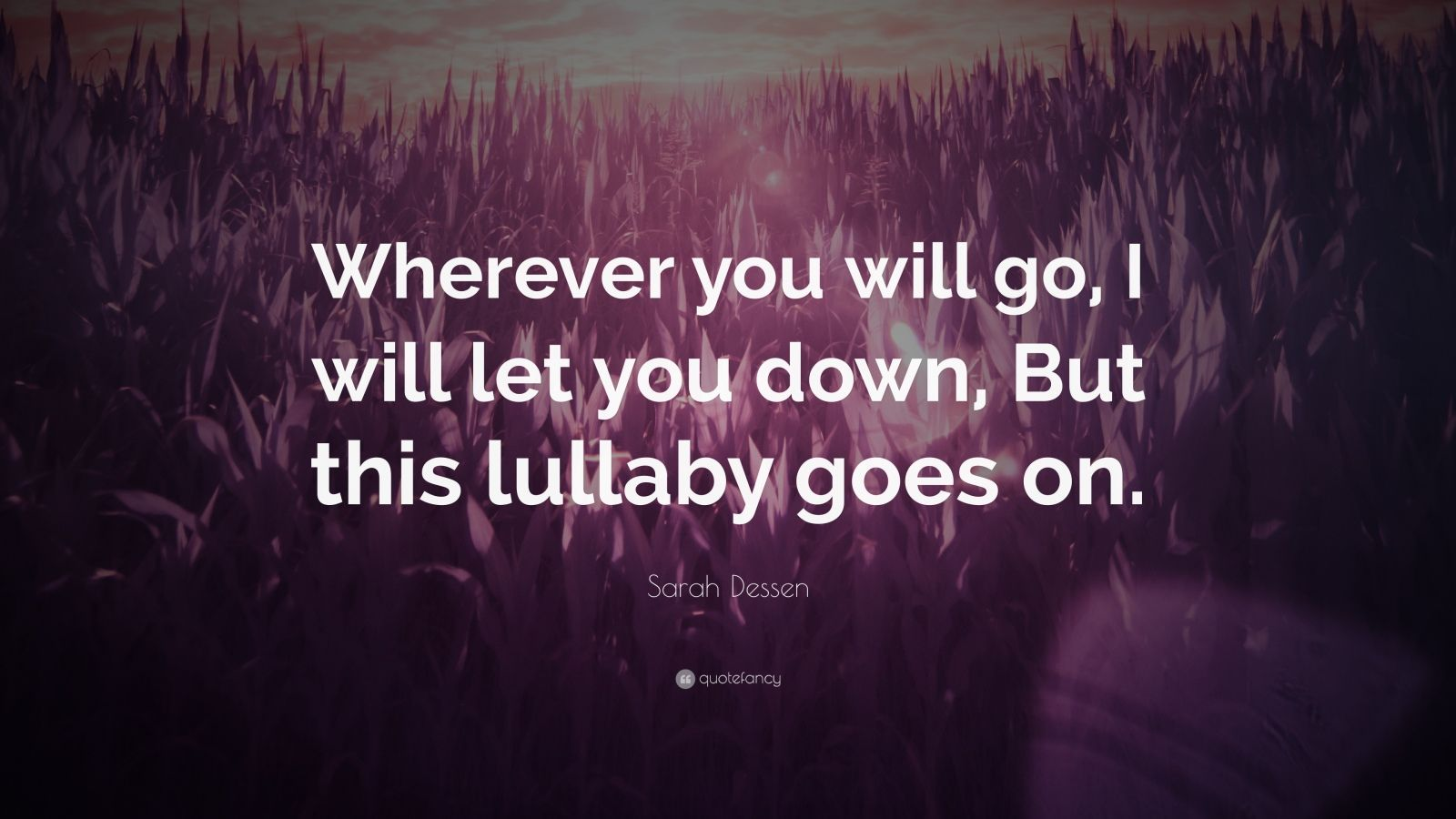 """Sarah Dessen Quote: """"Wherever you will go, I will let you down, But this lullaby goes on."""""""