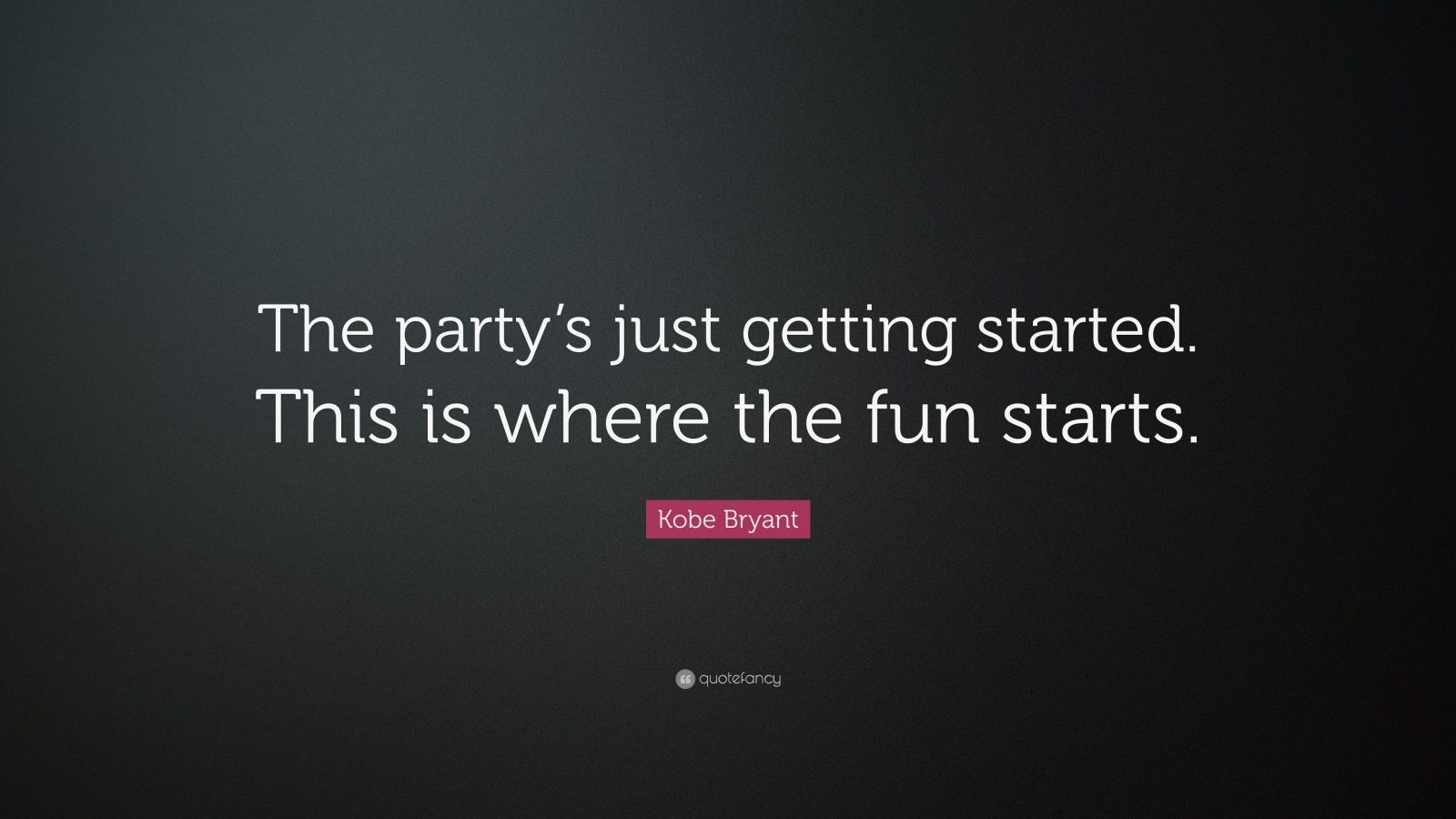 "Kobe Bryant Quote: ""The party's just getting started. This is where the fun starts."""