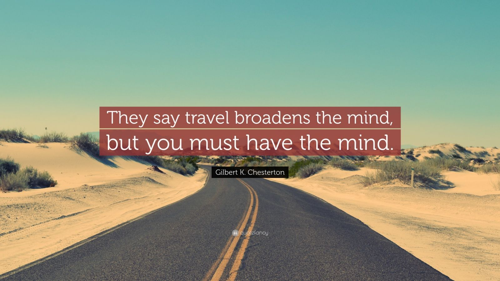 """Gilbert K. Chesterton Quote: """"They say travel broadens the mind, but you must have the mind."""""""