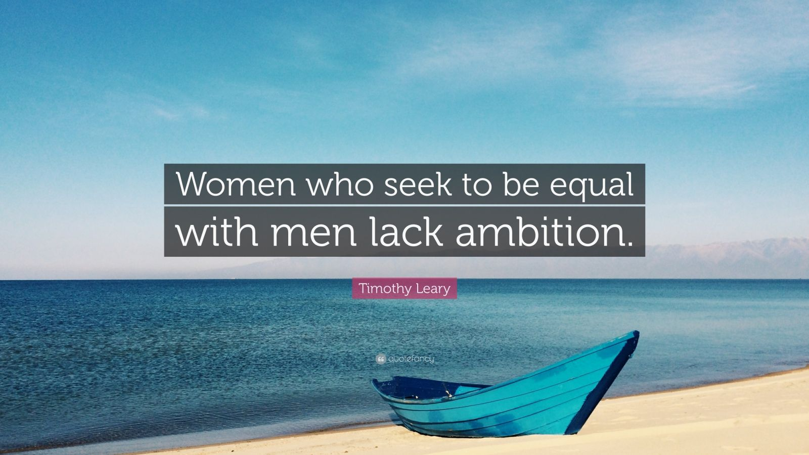 """Timothy Leary Quote: """"Women who seek to be equal with men lack ambition."""""""