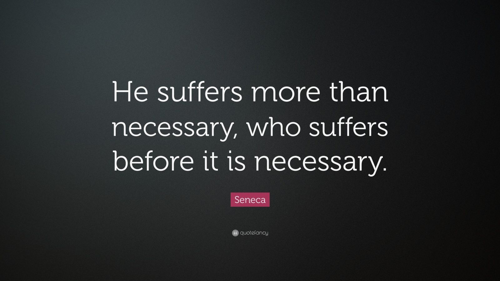 "Seneca Quote: ""He suffers more than necessary, who suffers before it is necessary."""