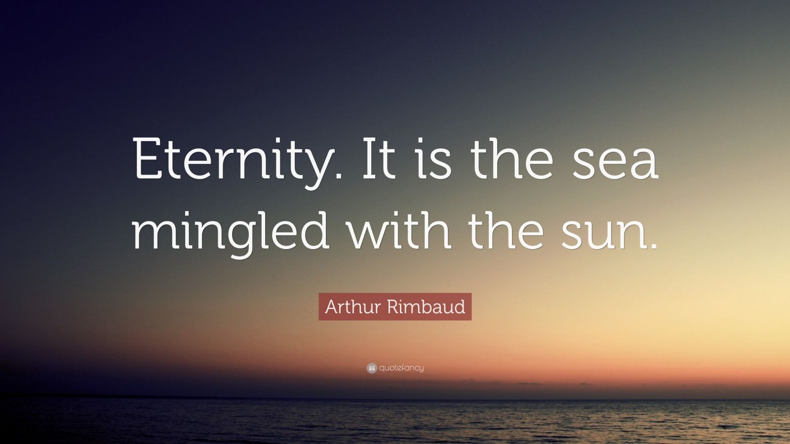"Arthur Rimbaud Quote: ""Eternity. It is the sea mingled with the sun."""