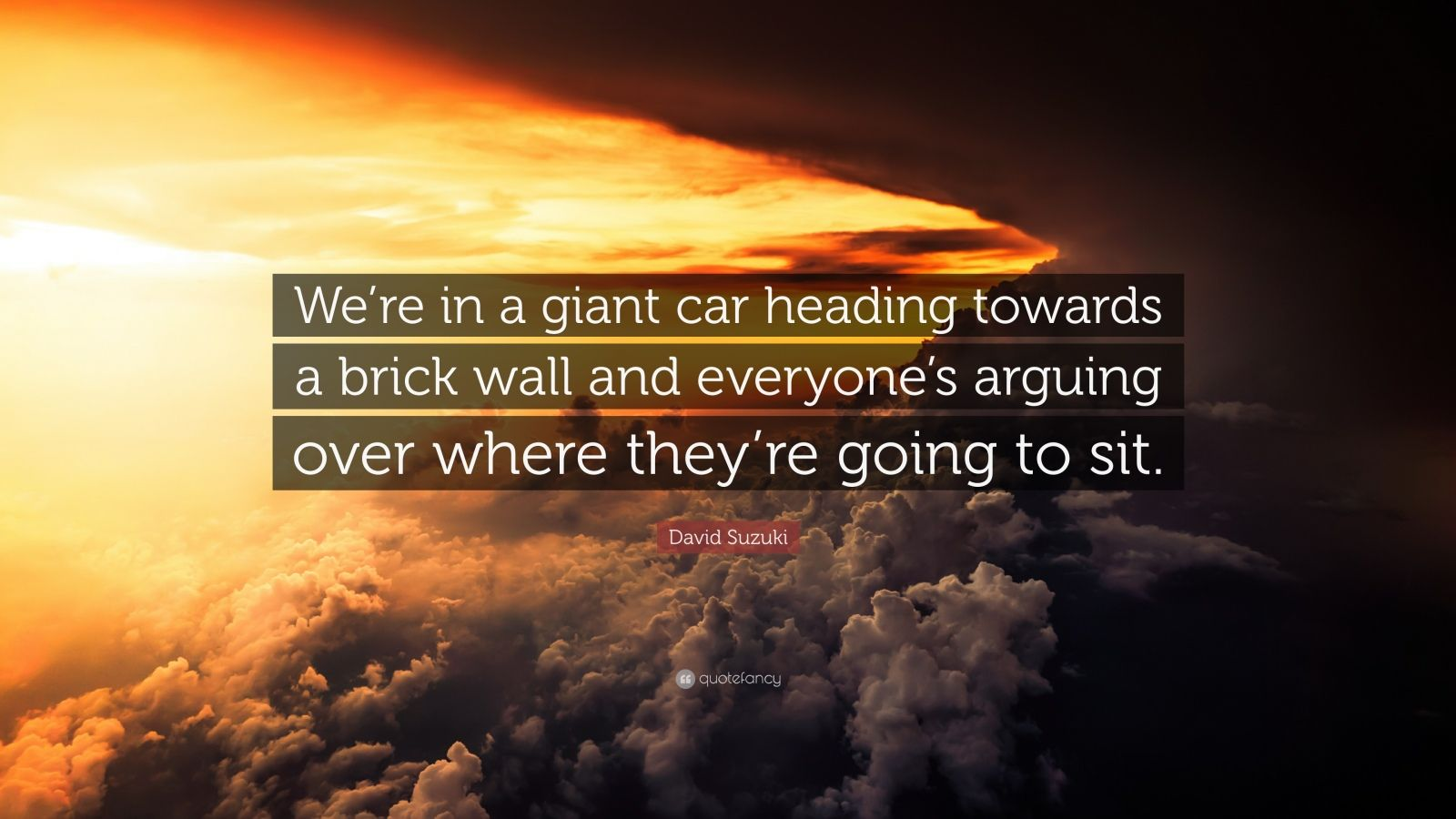 """David Suzuki Quote: """"We're in a giant car heading towards a brick wall and everyone's arguing over where they're going to sit."""""""