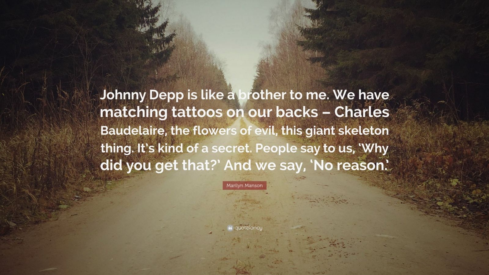 "Marilyn Manson Quote: ""Johnny Depp is like a brother to me. We have matching tattoos on our backs – Charles Baudelaire, the flowers of evil, this giant skeleton thing. It's kind of a secret. People say to us, 'Why did you get that?' And we say, 'No reason.'"""