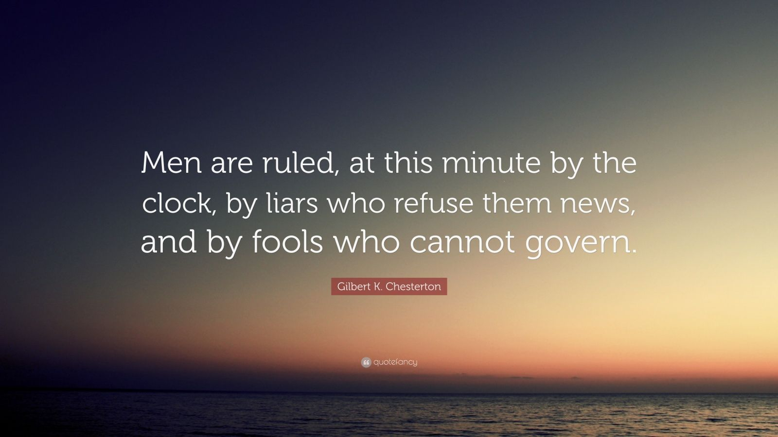 "Gilbert K. Chesterton Quote: ""Men are ruled, at this minute by the clock, by liars who refuse them news, and by fools who cannot govern."""