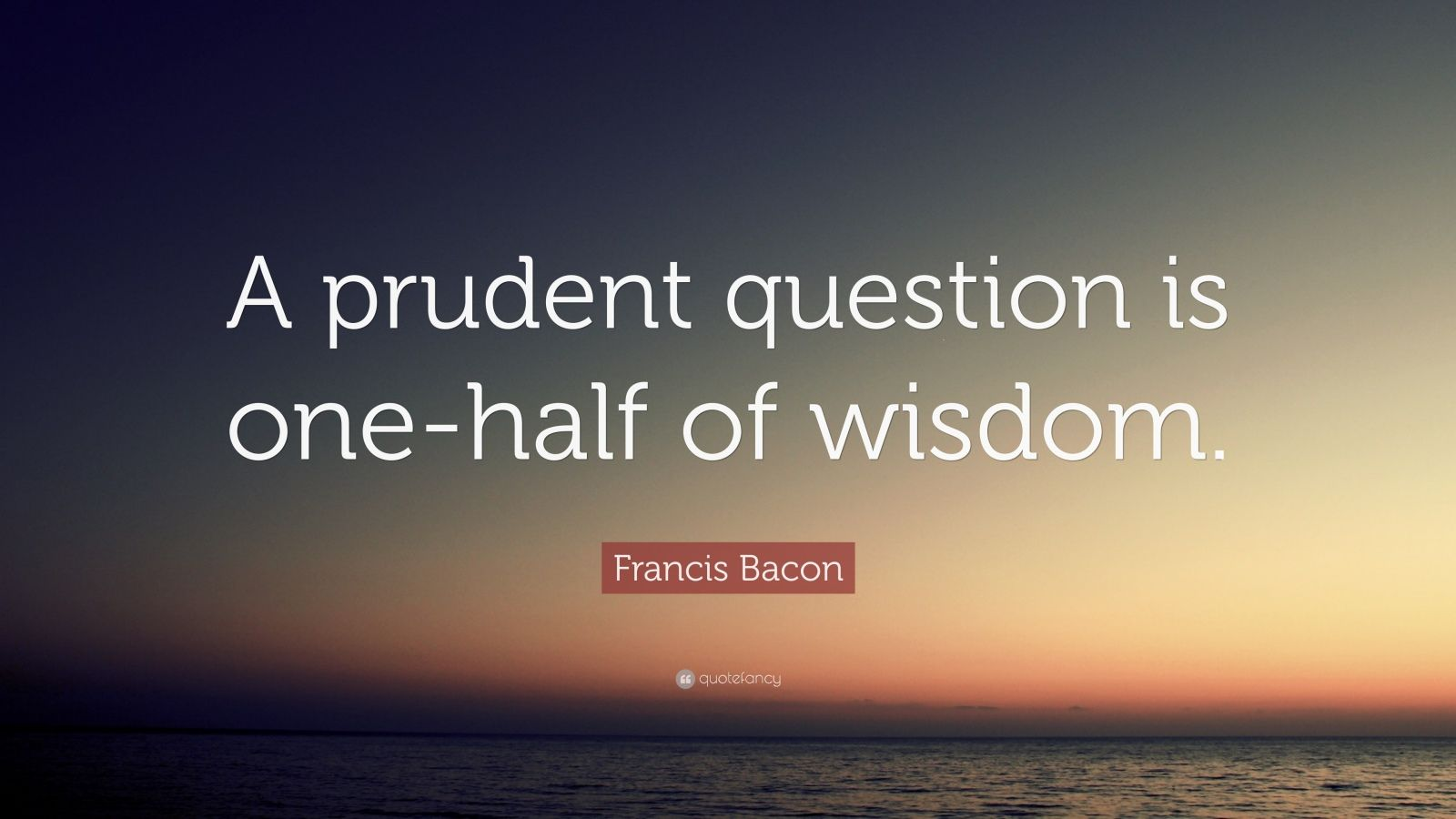 """Francis Bacon Quote: """"A prudent question is one-half of wisdom."""""""