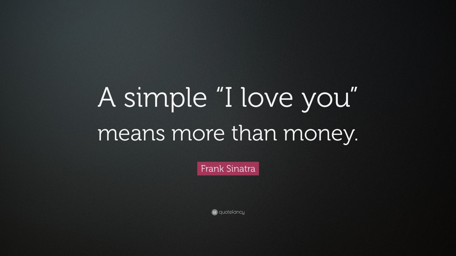 A Simple I Love You Quotes : Frank Sinatra Quote: ?A simple ?I love you? means more than ...