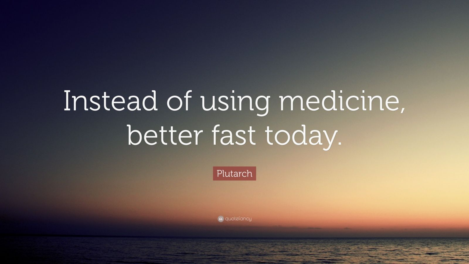 "Plutarch Quote: ""Instead of using medicine, better fast today."""