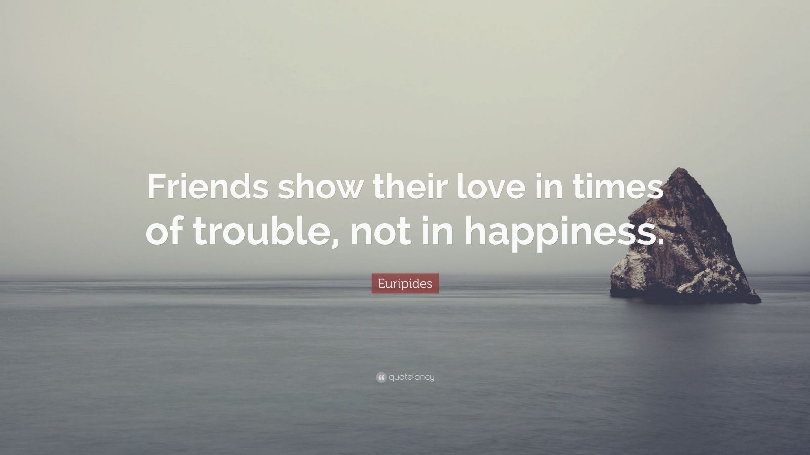 """Euripides Quote: """"Friends show their love in times of trouble, not in happiness."""""""