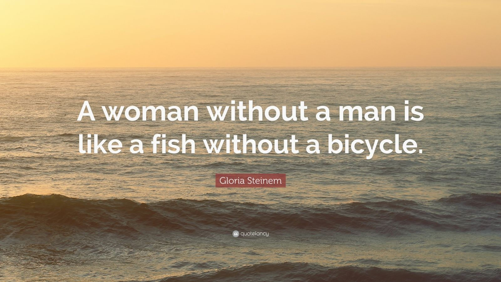 """Gloria Steinem Quote: """"A woman without a man is like a fish without a bicycle."""""""