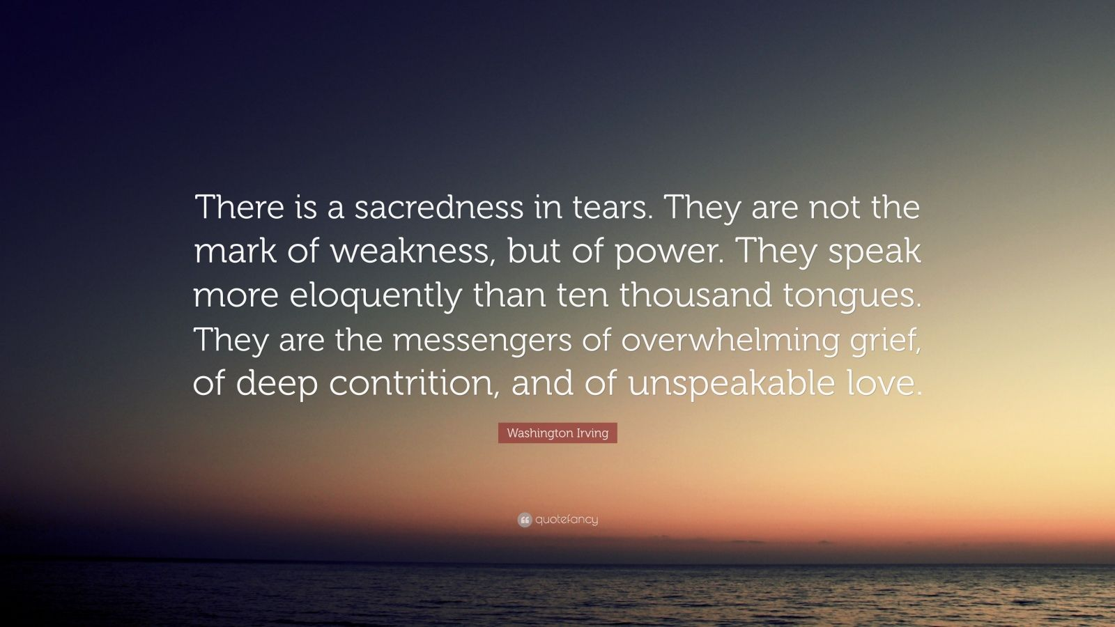 "Washington Irving Quote: ""There is a sacredness in tears. They are not the mark of weakness, but of power. They speak more eloquently than ten thousand tongues. They are the messengers of overwhelming grief, of deep contrition, and of unspeakable love."""