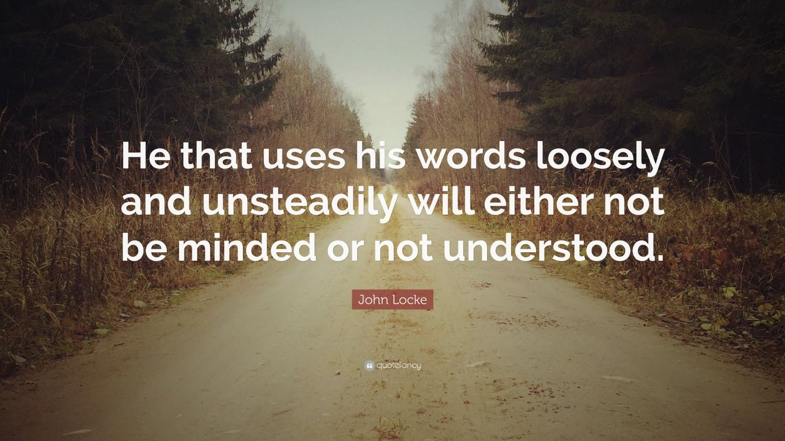 "John Locke Quote: ""He that uses his words loosely and unsteadily will either not be minded or not understood."""