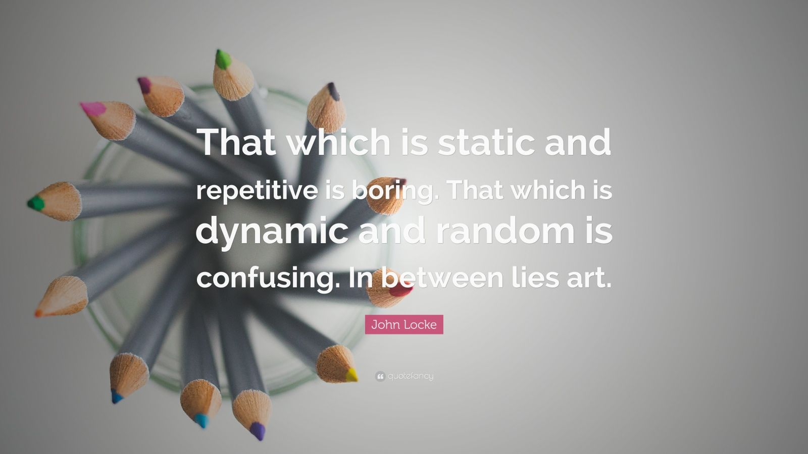 """John Locke Quote: """"That which is static and repetitive is boring. That which is dynamic and random is confusing. In between lies art."""""""