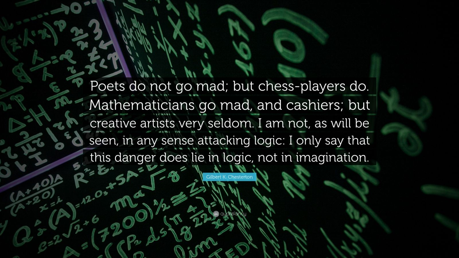 """Gilbert K. Chesterton Quote: """"Poets do not go mad; but chess-players do. Mathematicians go mad, and cashiers; but creative artists very seldom. I am not, as will be seen, in any sense attacking logic: I only say that this danger does lie in logic, not in imagination."""""""