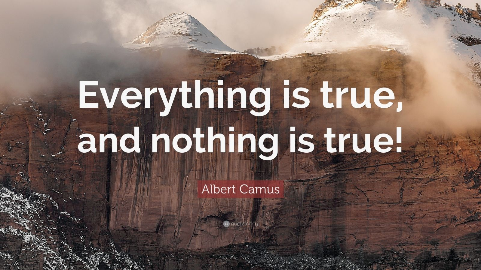 """Albert Camus Quote: """"Everything is true, and nothing is true!"""""""