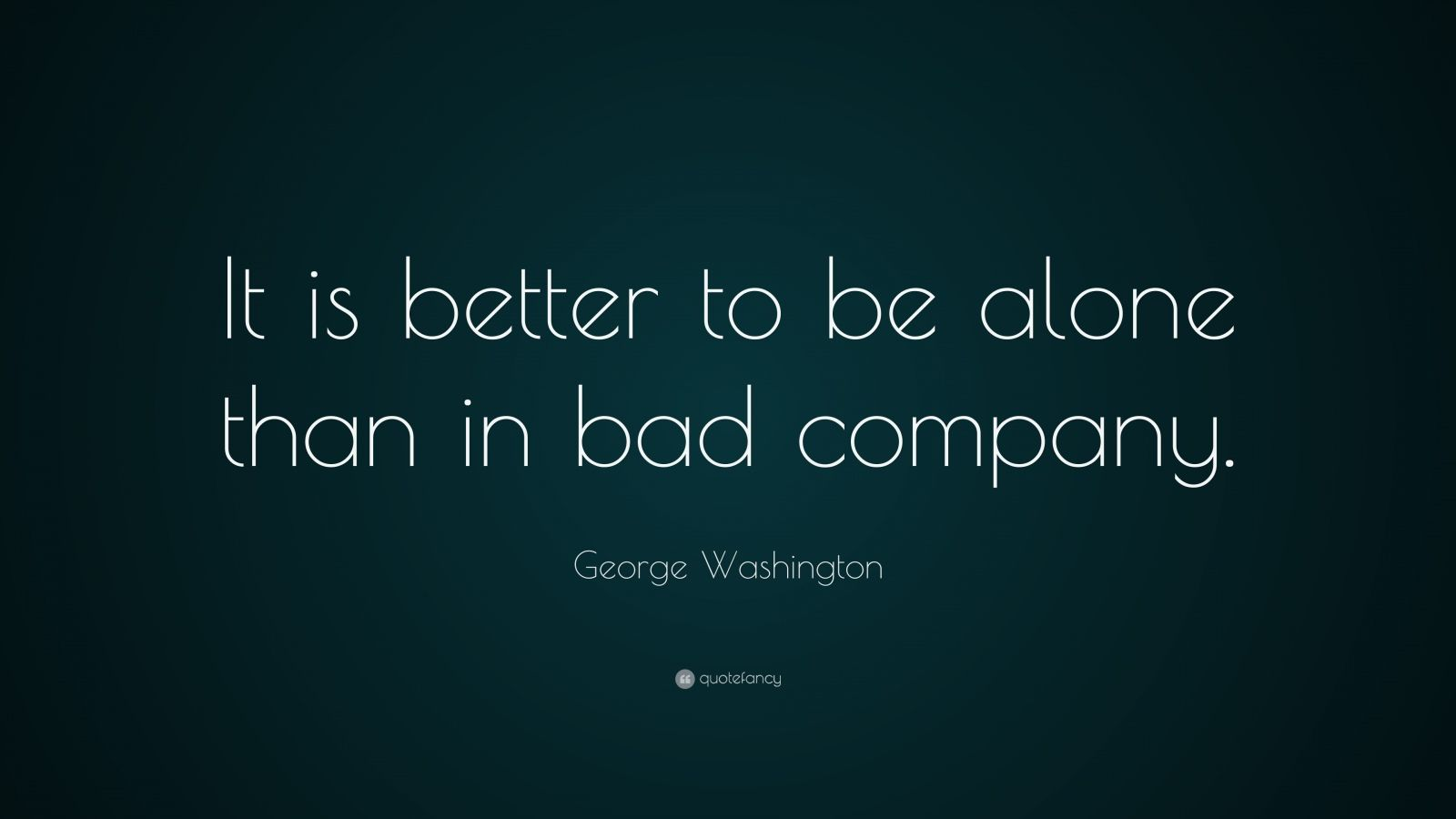 """George Washington Quote: """"It is better to be alone than in bad company."""""""