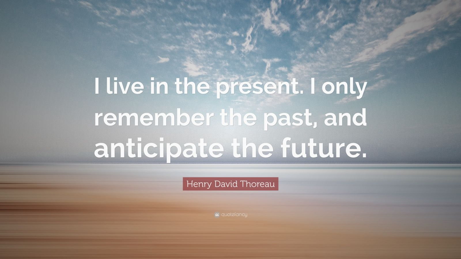 """Henry David Thoreau Quote: """"I live in the present. I only remember the past, and anticipate the future."""""""