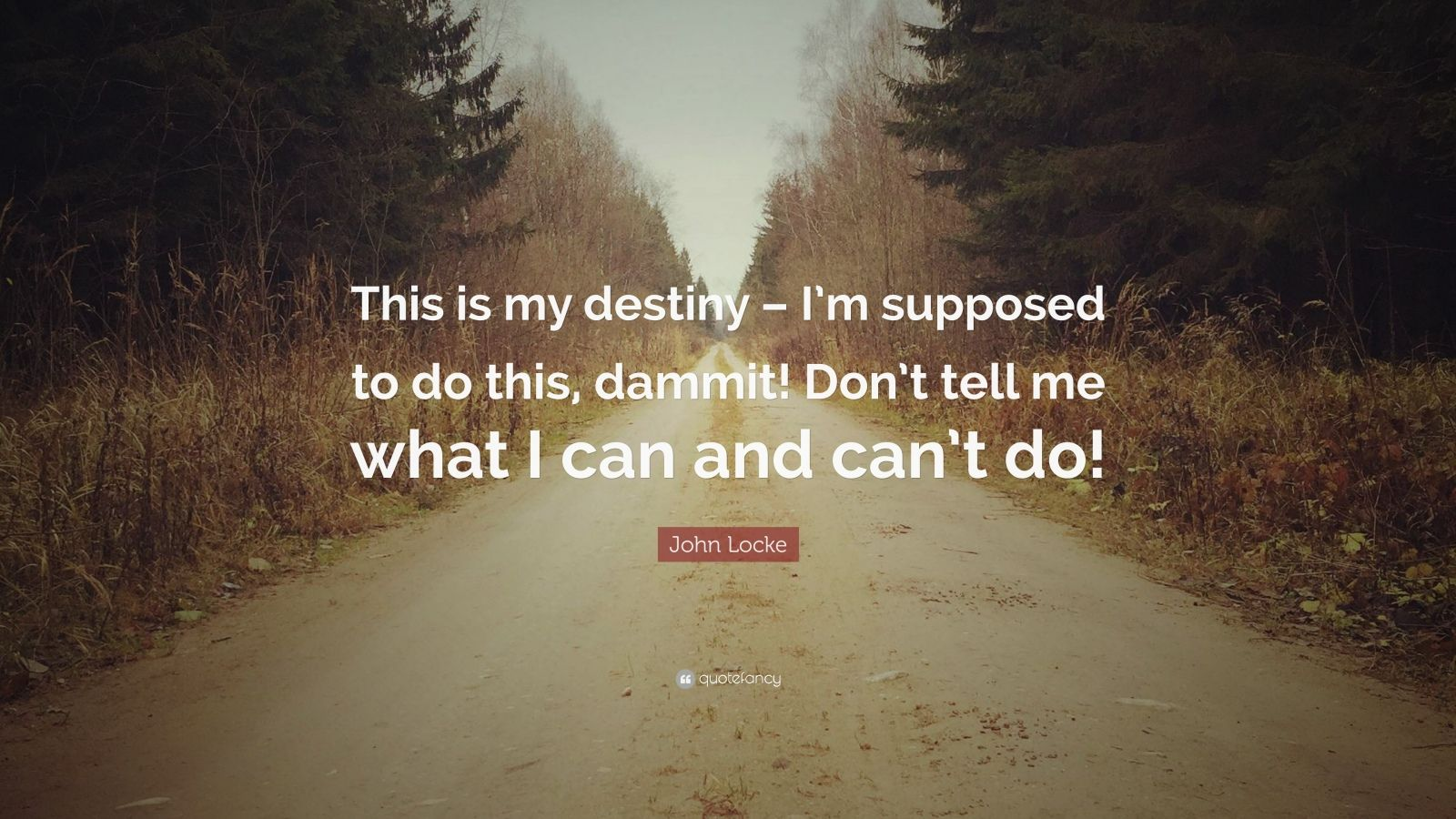 """John Locke Quote: """"This is my destiny – I'm supposed to do this, dammit! Don't tell me what I can and can't do!"""""""