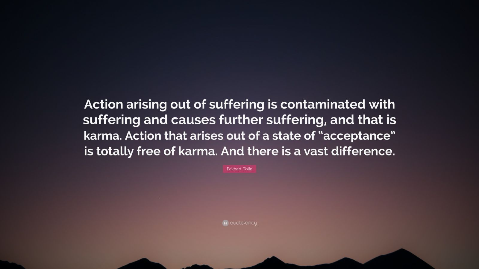 "Eckhart Tolle Quote: ""Action arising out of suffering is contaminated with suffering and causes further suffering, and that is karma. Action that arises out of a state of ""acceptance"" is totally free of karma. And there is a vast difference."""