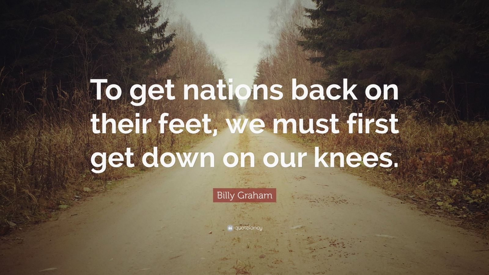 "Billy Graham Quote: ""To get nations back on their feet, we must first get down on our knees."""
