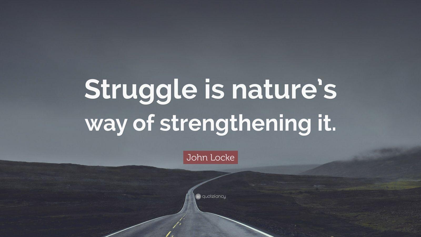"John Locke Quote: ""Struggle is nature's way of strengthening it."""