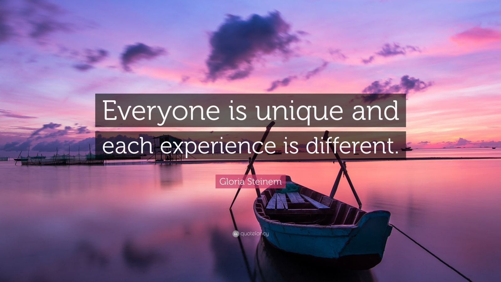 "Gloria Steinem Quote: ""Everyone is unique and each experience is different."""