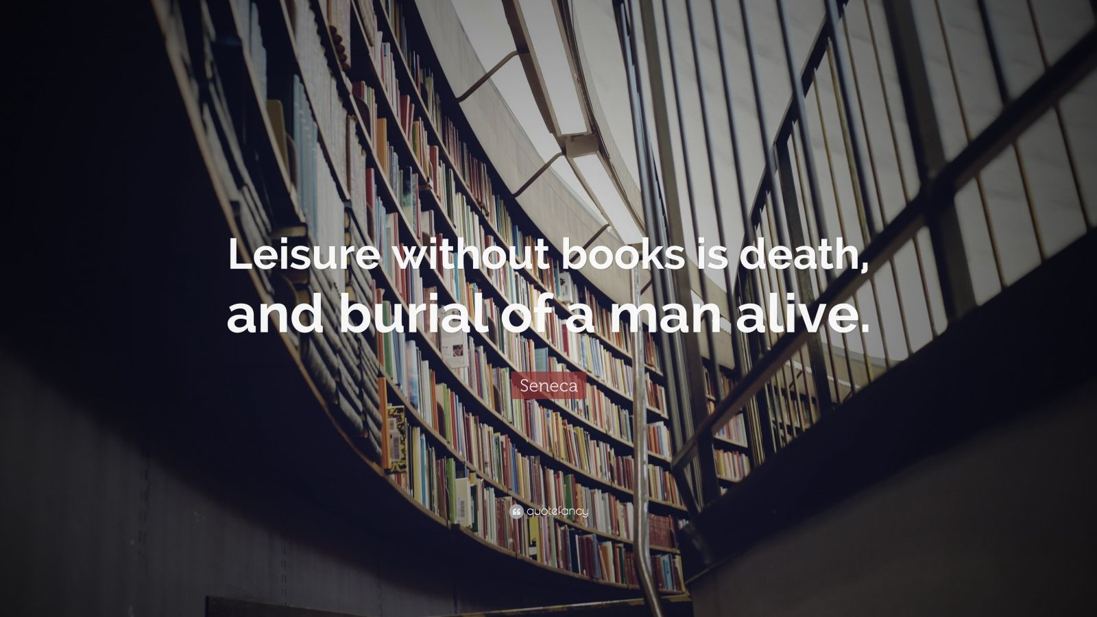 "Seneca Quote: ""Leisure without books is death, and burial of a man alive."""