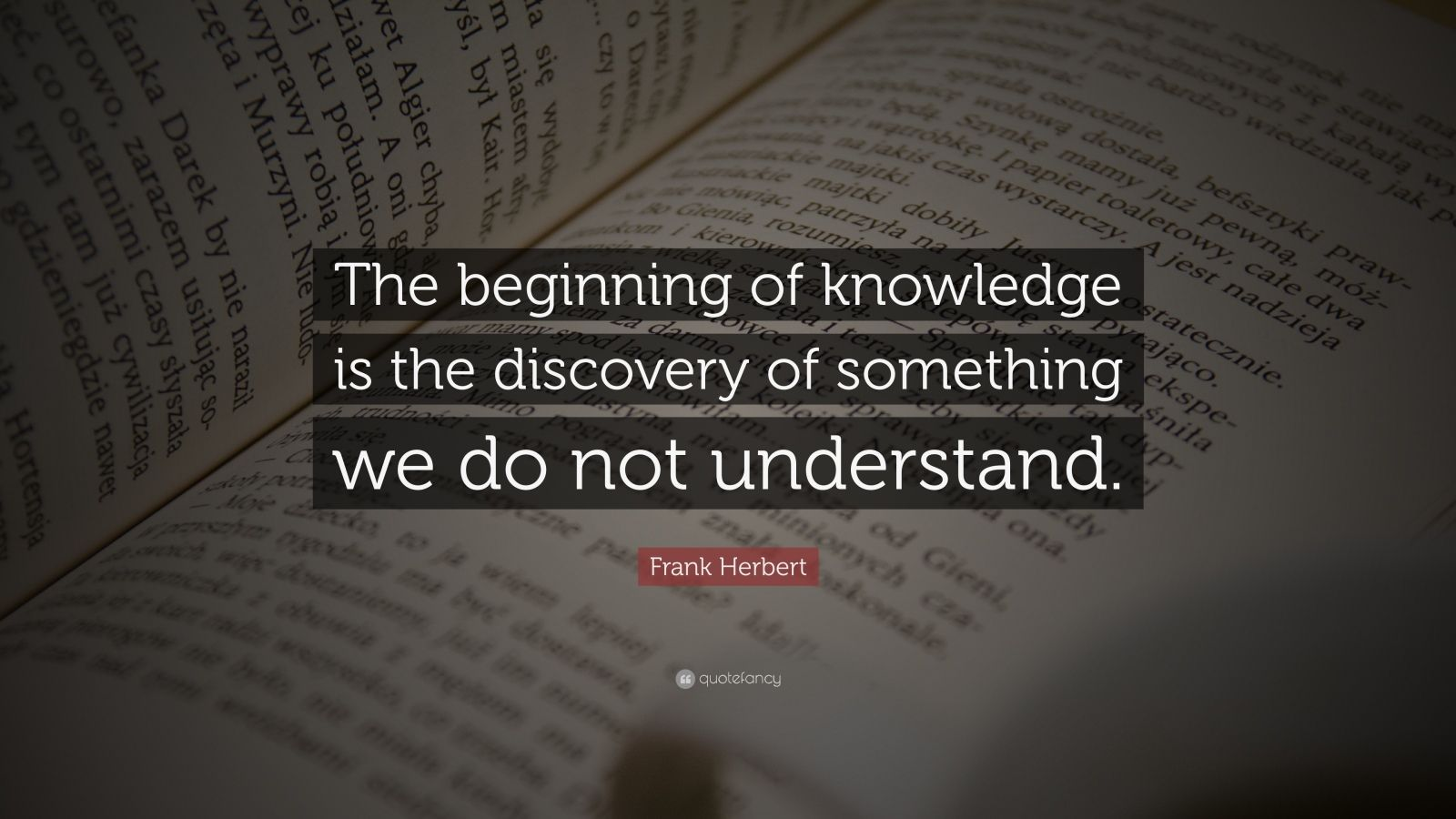 """Frank Herbert Quote: """"The beginning of knowledge is the discovery of something we do not understand."""""""